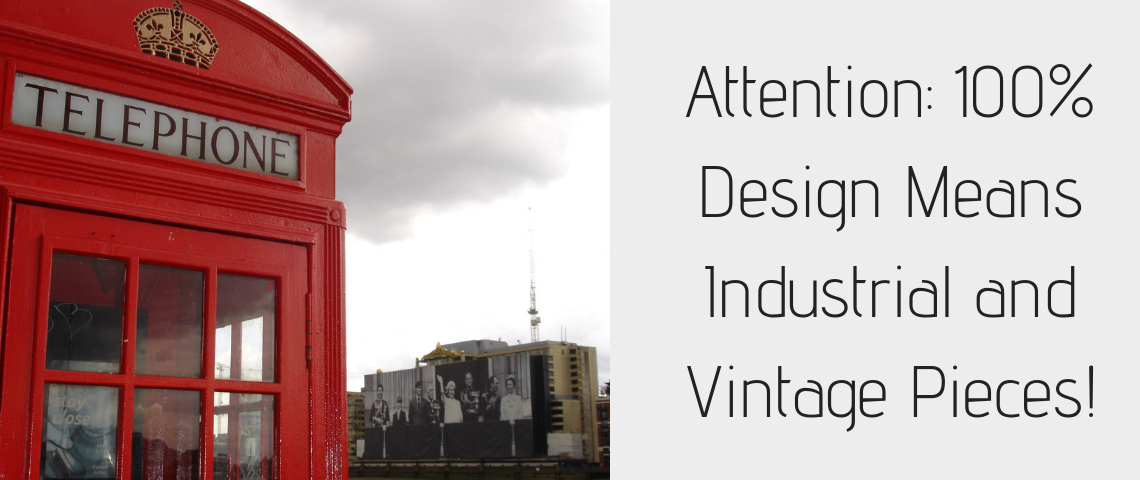 Attention: 100% Design Means Industrial and Vintage Pieces!