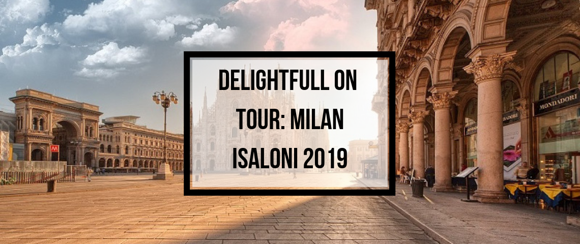 DelightFULL On Tour: What You Can Visit In Milan While iSaloni 2019!