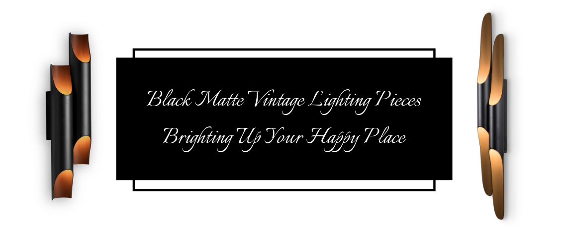 Black Matte Vintage Lighting Pieces Brighting Up Your Happy Place